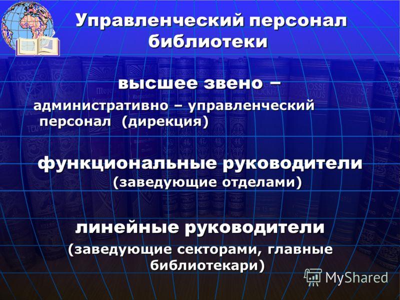 высшее звено – административно – управленческий персонал (дирекция) административно – управленческий персонал (дирекция) функциональные руководители (заведующие отделами) линейные руководители (заведующие секторами, главные библиотекари) Управленческ