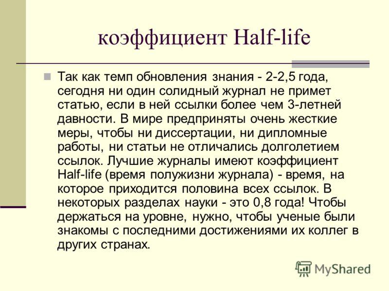 коэффициент Half-life Так как темп обновления знания - 2-2,5 года, сегодня ни один солидный журнал не примет статью, если в ней ссылки более чем 3-летней давности. В мире предприняты очень жесткие меры, чтобы ни диссертации, ни дипломные работы, ни с