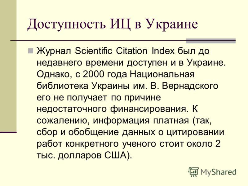 Доступность ИЦ в Украине Журнал Scientific Citation Index был до недавнего времени доступен и в Украине. Однако, с 2000 года Национальная библиотека Украины им. В. Вернадского его не получает по причине недостаточного финансирования. К сожалению, инф