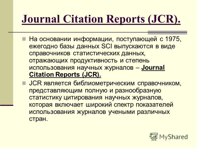 Journal Citation Reports (JCR). На основании информации, поступающей c 1975, ежегодно базы данных SCI выпускаются в виде справочников статистических данных, отражающих продуктивность и степень использования научных журналов – Journal Citation Reports