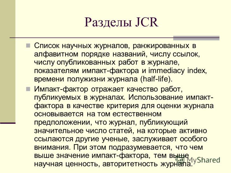 Разделы JCR Список научных журналов, ранжированных в алфавитном порядке названий, числу ссылок, числу опубликованных работ в журнале, показателям импакт-фактора и immediacy index, времени полужизни журнала (half-life). Импакт-фактор отражает качество