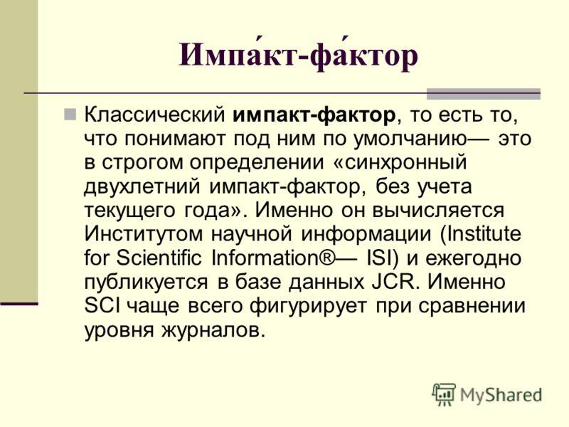 Импа́кт-фа́ктор Классический импакт-фактор, то есть то, что понимают под ним по умолчанию это в строгом определении «синхронный двухлетний импакт-фактор, без учета текущего года». Именно он вычисляется Институтом научной информации (Institute for Sci