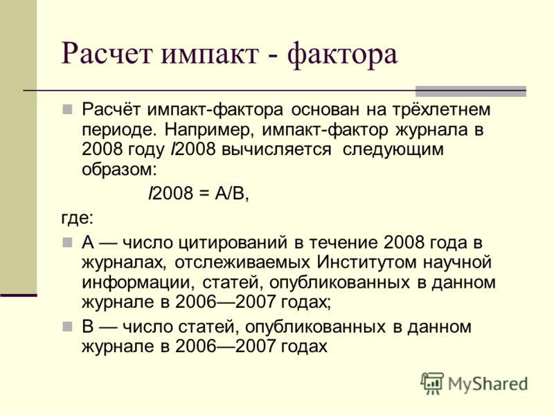 Расчет импакт - фактора Расчёт импакт-фактора основан на трёхлетнем периоде. Например, импакт-фактор журнала в 2008 году I2008 вычисляется следующим образом: I2008 = A/B, где: A число цитирований в течение 2008 года в журналах, отслеживаемых Институт