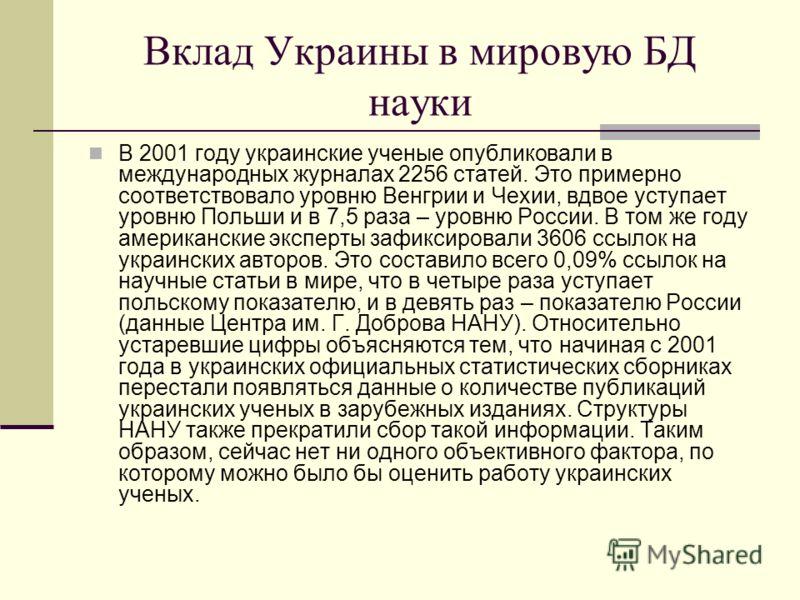 Вклад Украины в мировую БД науки В 2001 году украинские ученые опубликовали в международных журналах 2256 статей. Это примерно соответствовало уровню Венгрии и Чехии, вдвое уступает уровню Польши и в 7,5 раза – уровню России. В том же году американск