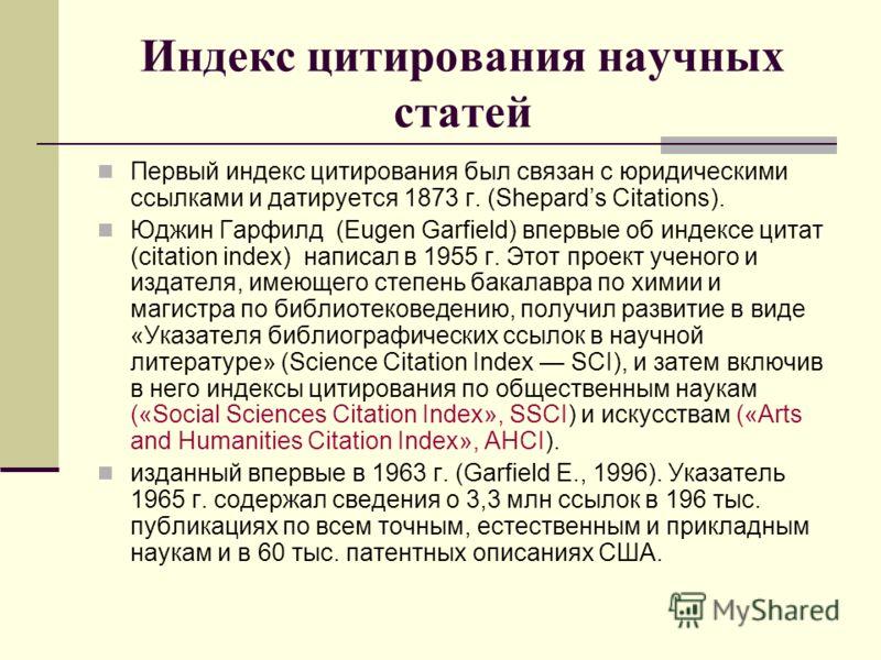 Индекс цитирования научных статей Первый индекс цитирования был связан с юридическими ссылками и датируется 1873 г. (Shepards Citations). Юджин Гарфилд (Eugen Garfield) впервые об индексе цитат (citation index) написал в 1955 г. Этот проект ученого и