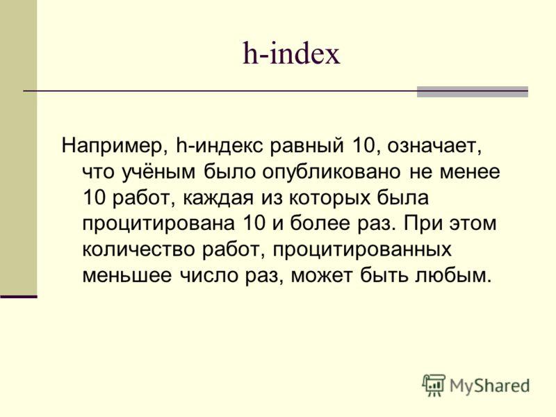 h-index Например, h-индекс равный 10, означает, что учёным было опубликовано не менее 10 работ, каждая из которых была процитирована 10 и более раз. При этом количество работ, процитированных меньшее число раз, может быть любым.