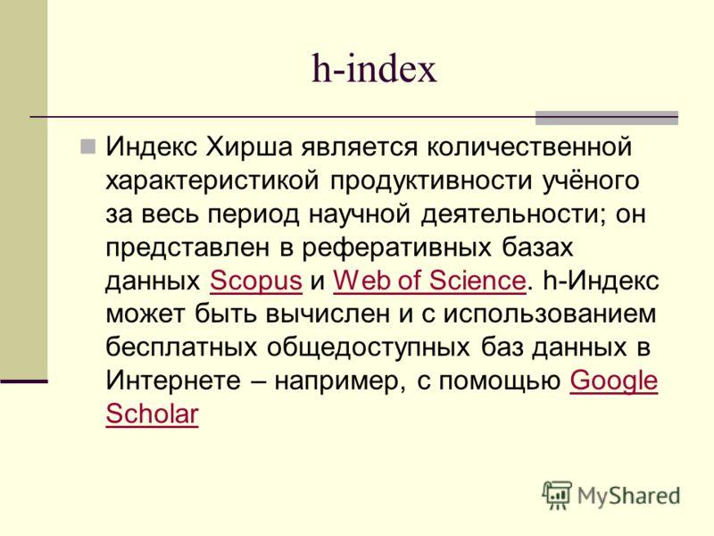 h-index Индекс Хирша является количественной характеристикой продуктивности учёного за весь период научной деятельности; он представлен в реферативных базах данных Scopus и Web of Science. h-Индекс может быть вычислен и с использованием бесплатных об
