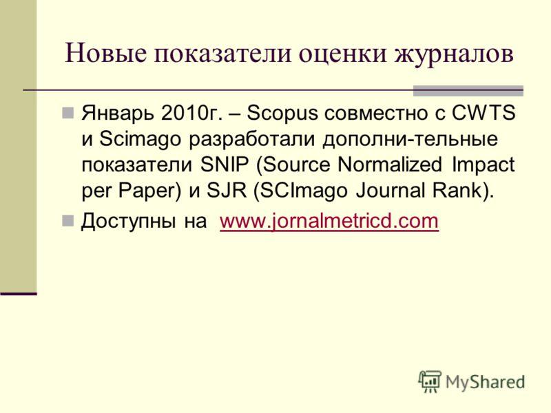 Новые показатели оценки журналов Январь 2010г. – Scopus совместно с CWTS и Scimago разработали дополни-тельные показатели SNIP (Source Normalized Impact per Paper) и SJR (SCImago Journal Rank). Доступны на www.jornalmetricd.comwww.jornalmetricd.com