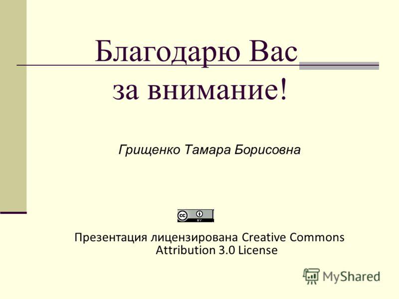 Благодарю Вас за внимание! Грищенко Тамара Борисовна Презентация лицензирована Creative Commons Attribution 3.0 License