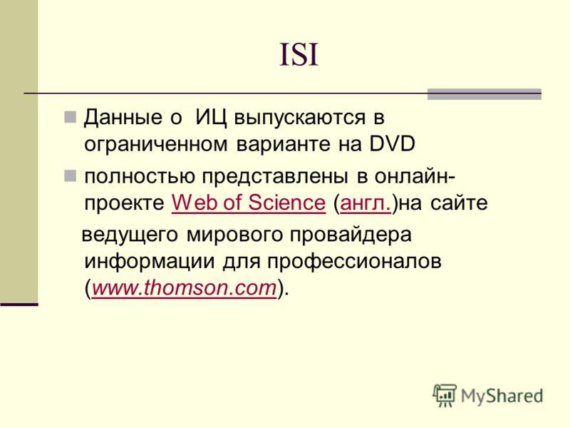 ISI Данные о ИЦ выпускаются в ограниченном варианте на DVD полностью представлены в онлайн- проекте Web of Science (англ.)на сайтеWeb of Scienceангл. ведущего мирового провайдера информации для профессионалов (www.thomson.com).www.thomson.com