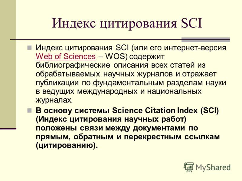 Индекс цитирования SCI Индекс цитирования SCI (или его интернет-версия Web of Sciences – WOS) содержит библиографические описания всех статей из обрабатываемых научных журналов и отражает публикации по фундаментальным разделам науки в ведущих междуна