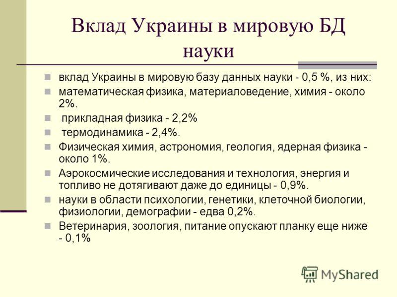 Вклад Украины в мировую БД науки вклад Украины в мировую базу данных науки - 0,5 %, из них: математическая физика, материаловедение, химия - около 2%. прикладная физика - 2,2% термодинамика - 2,4%. Физическая химия, астрономия, геология, ядерная физи