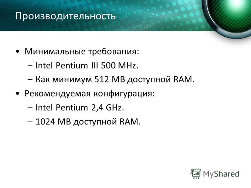 Производительность Минимальные требования: –Intel Pentium III 500 MHz. –Как минимум 512 MB доступной RAM. Рекомендуемая конфигурация: –Intel Pentium 2,4 GHz. –1024 MB доступной RAM.