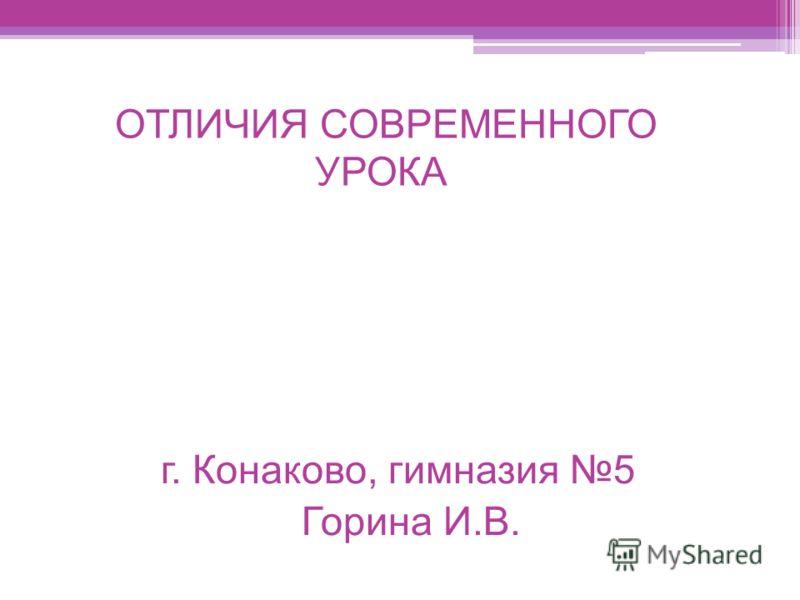 ОТЛИЧИЯ СОВРЕМЕННОГО УРОКА г. Конаково, гимназия 5 Горина И.В.