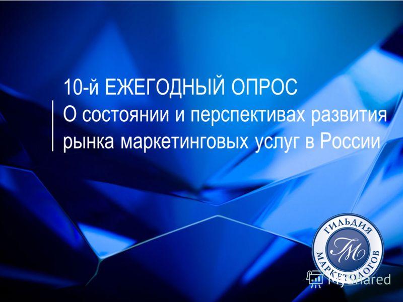10-й ЕЖЕГОДНЫЙ ОПРОС О состоянии и перспективах развития рынка маркетинговых услуг в России