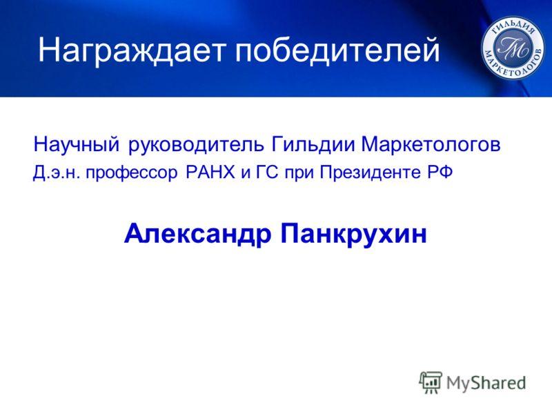 Награждает победителей Научный руководитель Гильдии Маркетологов Д.э.н. профессор РАНХ и ГС при Президенте РФ Александр Панкрухин