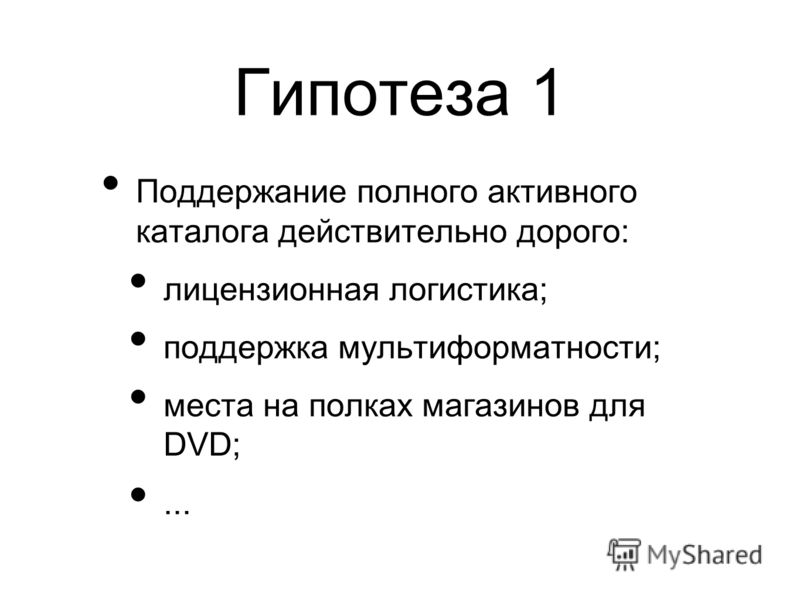 Гипотеза 1 Поддержание полного активного каталога действительно дорого: лицензионная логистика; поддержка мультиформатности; места на полках магазинов для DVD;...