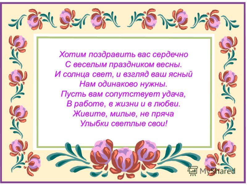 Хотим поздравить вас сердечно С веселым праздником весны. И солнца свет, и взгляд ваш ясный Нам одинаково нужны. Пусть вам сопутствует удача, В работе, в жизни и в любви. Живите, милые, не пряча Улыбки светлые свои!