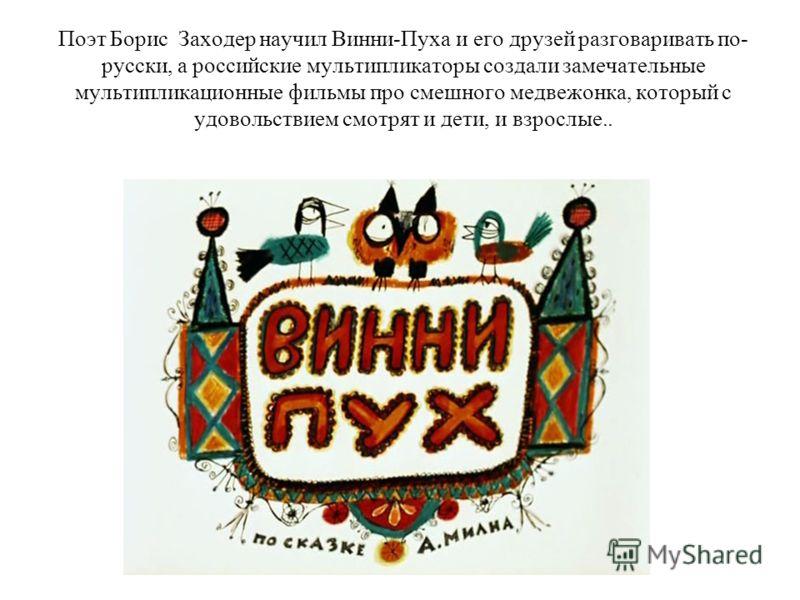Поэт Борис Заходер научил Винни-Пуха и его друзей разговаривать по- русски, а российские мультипликаторы создали замечательные мультипликационные фильмы про смешного медвежонка, который с удовольствием смотрят и дети, и взрослые..