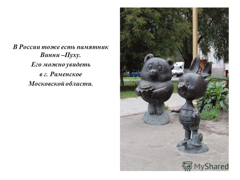 В России тоже есть памятник Винни –Пуху. Его можно увидеть в г. Раменское Московской области.