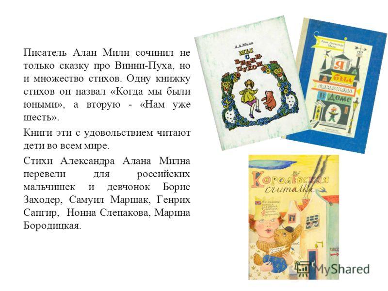 Писатель Алан Милн сочинил не только сказку про Винни-Пуха, но и множество стихов. Одну книжку стихов он назвал «Когда мы были юными», а вторую - «Нам уже шесть». Книги эти с удовольствием читают дети во всем мире. Стихи Александра Алана Милна переве
