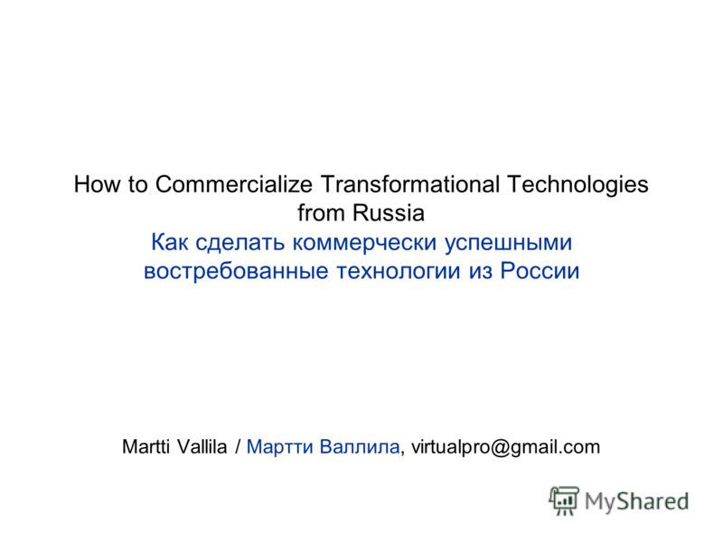How to Commercialize Transformational Technologies from Russia Как сделать коммерчески успешными востребованные технологии из России Martti Vallila / Мартти Валлила, virtualpro@gmail.com