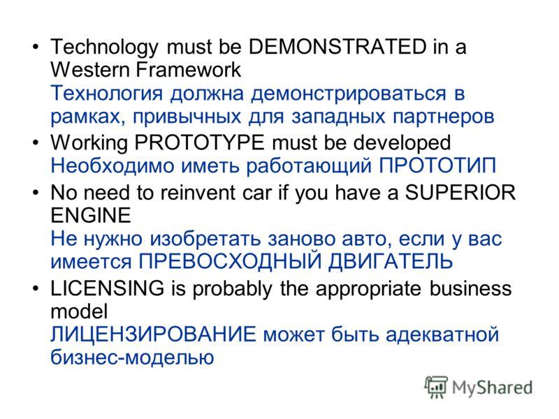 Technology must be DEMONSTRATED in a Western Framework Технология должна демонстрироваться в рамках, привычных для западных партнеров Working PROTOTYPE must be developed Необходимо иметь работающий ПРОТОТИП No need to reinvent car if you have a SUPER