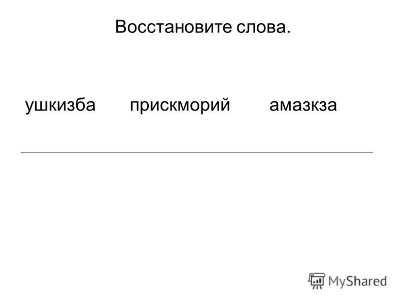 Восстановите слова. ушкизба прискморий амазкза