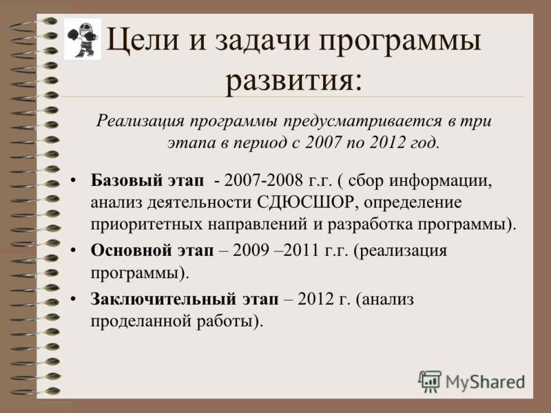 Цели и задачи программы развития: Реализация программы предусматривается в три этапа в период с 2007 по 2012 год. Базовый этап - 2007-2008 г.г. ( сбор информации, анализ деятельности СДЮСШОР, определение приоритетных направлений и разработка программ