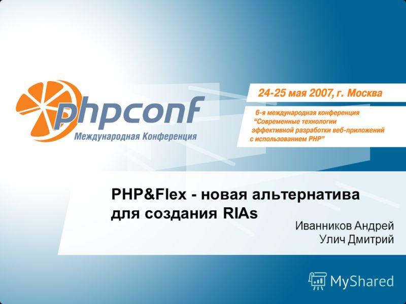 PHP&Flex - новая альтернатива для создания RIAs Иванников Андрей Улич Дмитрий