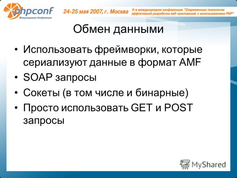 Обмен данными Использовать фреймворки, которые сериализуют данные в формат AMF SOAP запросы Сокеты (в том числе и бинарные) Просто использовать GET и POST запросы