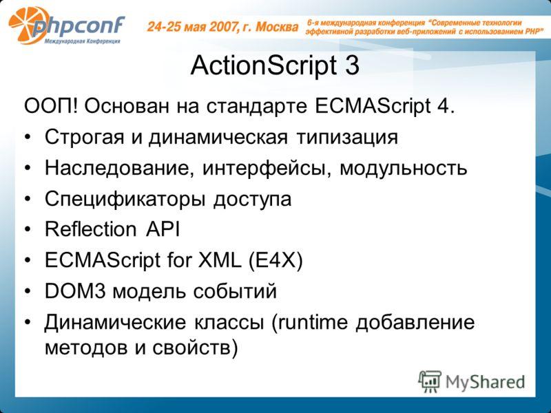 ActionScript 3 ООП! Основан на стандарте ECMAScript 4. Строгая и динамическая типизация Наследование, интерфейсы, модульность Спецификаторы доступа Reflection API ECMAScript for XML (E4X) DOM3 модель событий Динамические классы (runtime добавление ме