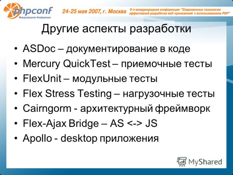 Другие аспекты разработки ASDoc – документирование в коде Mercury QuickTest – приемочные тесты FlexUnit – модульные тесты Flex Stress Testing – нагрузочные тесты Cairngorm - архитектурный фреймворк Flex-Ajax Bridge – AS JS Apollo - desktop приложения