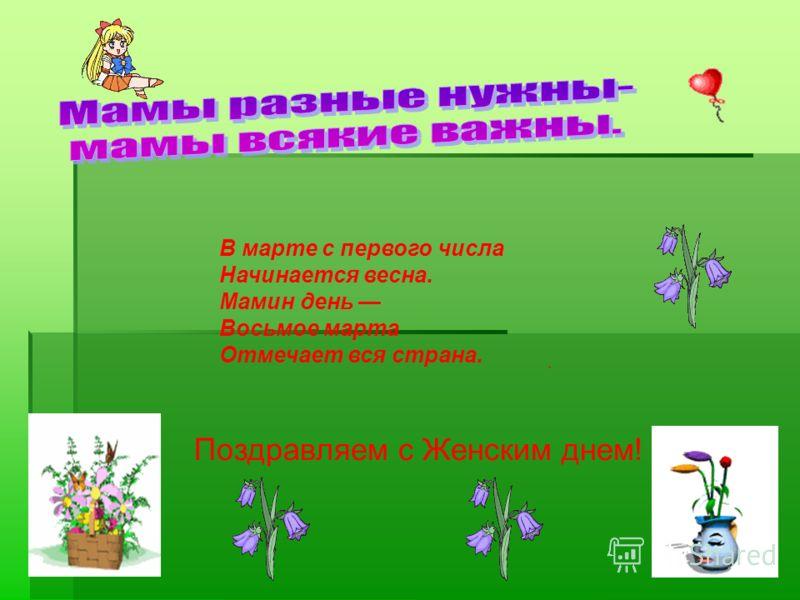 В марте с первого числа Начинается весна. Мамин день Восьмое марта Отмечает вся страна. Поздравляем с Женским днем!