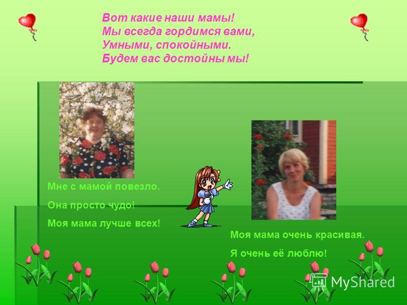 Вот какие наши мамы! Мы всегда гордимся вами, Умными, спокойными. Будем вас достойны мы! Мне с мамой повезло. Она просто чудо! Моя мама лучше всех! Моя мама очень красивая. Я очень её люблю!
