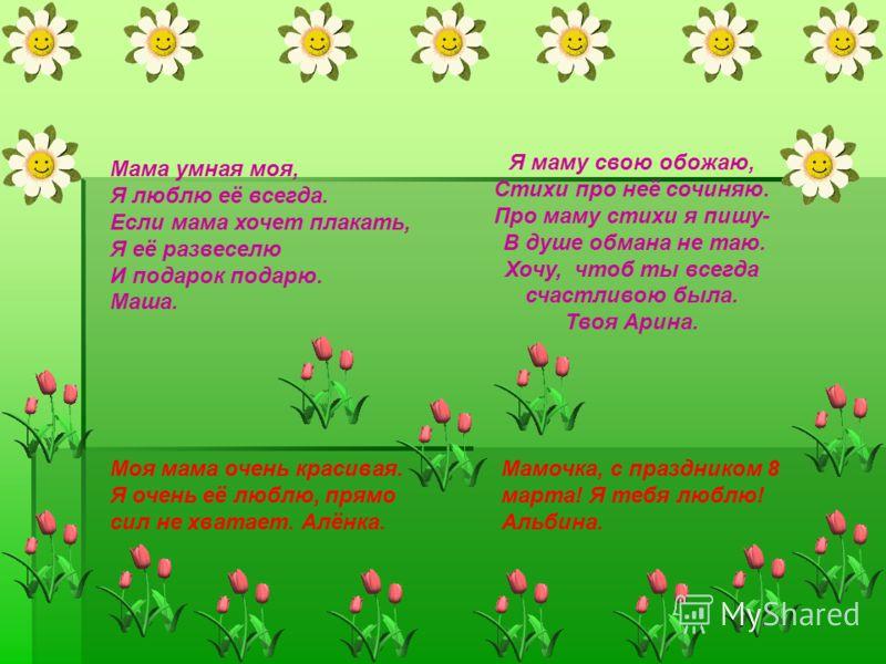 Я маму свою обожаю, Стихи про неё сочиняю. Про маму стихи я пишу- В душе обмана не таю. Хочу, чтоб ты всегда счастливою была. Твоя Арина. Моя мама очень красивая. Я очень её люблю, прямо сил не хватает. Алёнка. Мамочка, с праздником 8 марта! Я тебя л