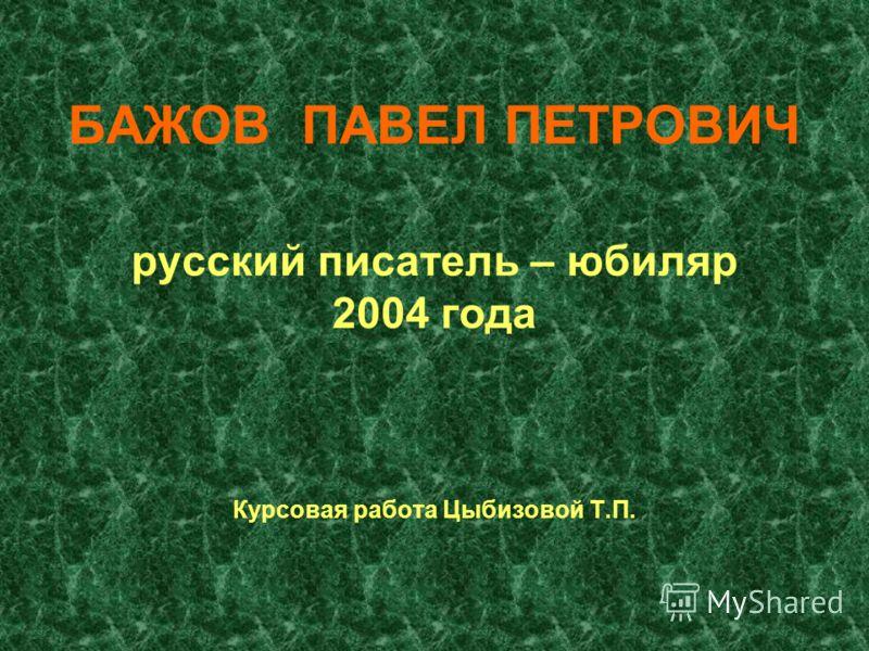 БАЖОВ ПАВЕЛ ПЕТРОВИЧ русский писатель – юбиляр 2004 года Курсовая работа Цыбизовой Т.П.