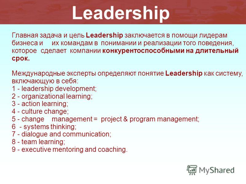 Главная задача и цель Leadership заключается в помощи лидерам бизнеса и их командам в понимании и реализации того поведения, которое сделает компании конкурентоспособными на длительный срок. Международные эксперты определяют понятие Leadership как си
