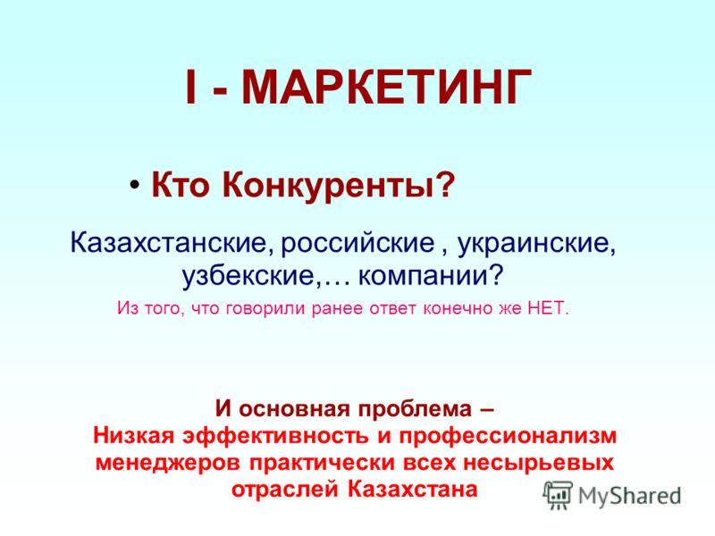 I - МАРКЕТИНГ Казахстанские, российские, украинские, узбекские,… компании? Из того, что говорили ранее ответ конечно же НЕТ. Кто Конкуренты? И основная проблема – Низкая эффективность и профессионализм менеджеров практически всех несырьевых отраслей