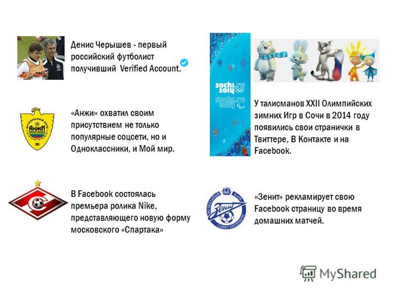 Денис Черышев - первый российский футболист получивший Verified Account. У талисманов XXII Олимпийских зимних Игр в Сочи в 2014 году появились свои странички в Твиттере, В Контакте и на Facebook. «Зенит» рекламирует свою Facebook страницу во время до