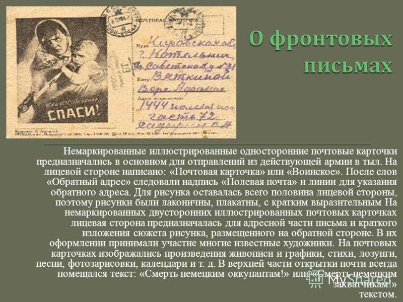Немаркированные иллюстрированные односторонние почтовые карточки предназначались в основном для отправлений из действующей армии в тыл. На лицевой стороне написано: «Почтовая карточка» или «Воинское». После слов «Обратный адрес» следовали надпись «По