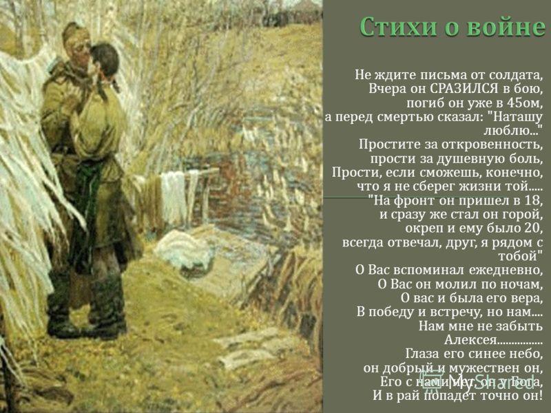 Не ждите письма от солдата, Вчера он СРАЗИЛСЯ в бою, погиб он уже в 45 ом, а перед смертью сказал :