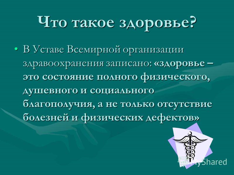 Что такое здоровье? В Уставе Всемирной организации здравоохранения записано: «здоровье – это состояние полного физического, душевного и социального благополучия, а не только отсутствие болезней и физических дефектов»В Уставе Всемирной организации здр