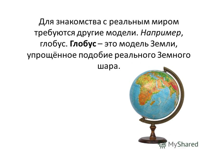 Для знакомства с реальным миром требуются другие модели. Например, глобус. Глобус – это модель Земли, упрощённое подобие реального Земного шара.