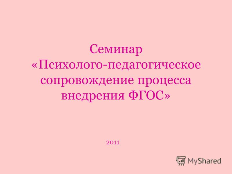 Семинар «Психолого-педагогическое сопровождение процесса внедрения ФГОС» 2011