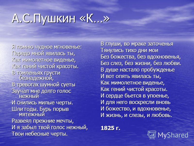 А.С.Пушкин «К…» Я помню чудное мгновенье: Передо мной явилась ты, Как мимолетное виденье, Как гений чистой красоты. В томленьях грусти безнадежной, В тревогах шумной суеты Звучал мне долго голос нежный И снились милые черты. Шли годы. Бурь порыв мяте