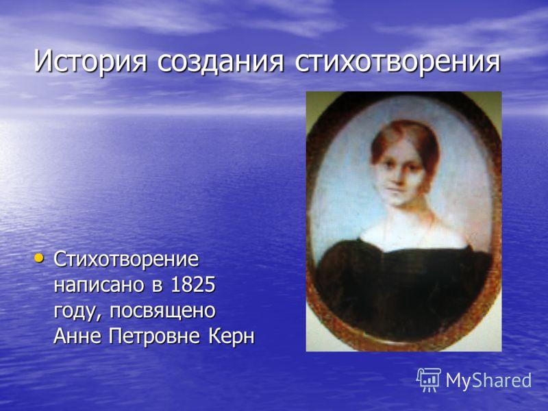 История создания стихотворения Стихотворение написано в 1825 году, посвящено Анне Петровне Керн Стихотворение написано в 1825 году, посвящено Анне Петровне Керн