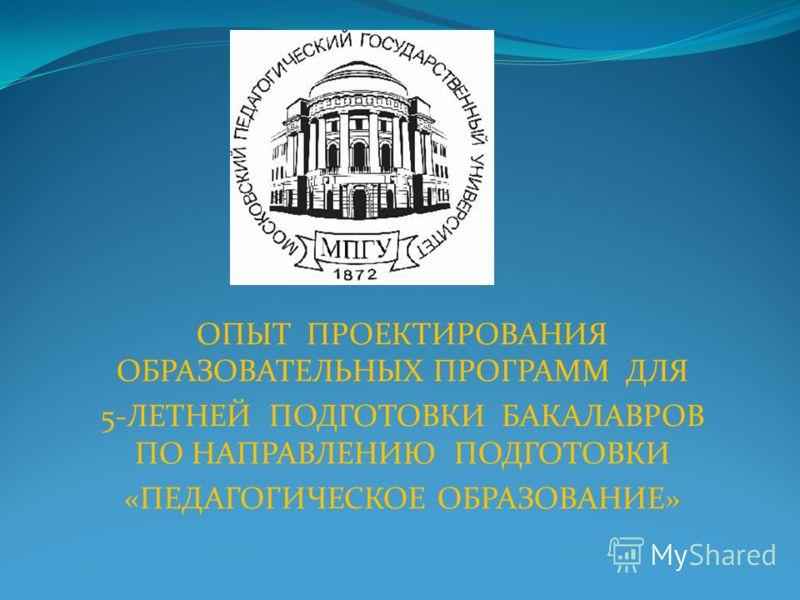 ОПЫТ ПРОЕКТИРОВАНИЯ ОБРАЗОВАТЕЛЬНЫХ ПРОГРАММ ДЛЯ 5-ЛЕТНЕЙ ПОДГОТОВКИ БАКАЛАВРОВ ПО НАПРАВЛЕНИЮ ПОДГОТОВКИ «ПЕДАГОГИЧЕСКОЕ ОБРАЗОВАНИЕ»
