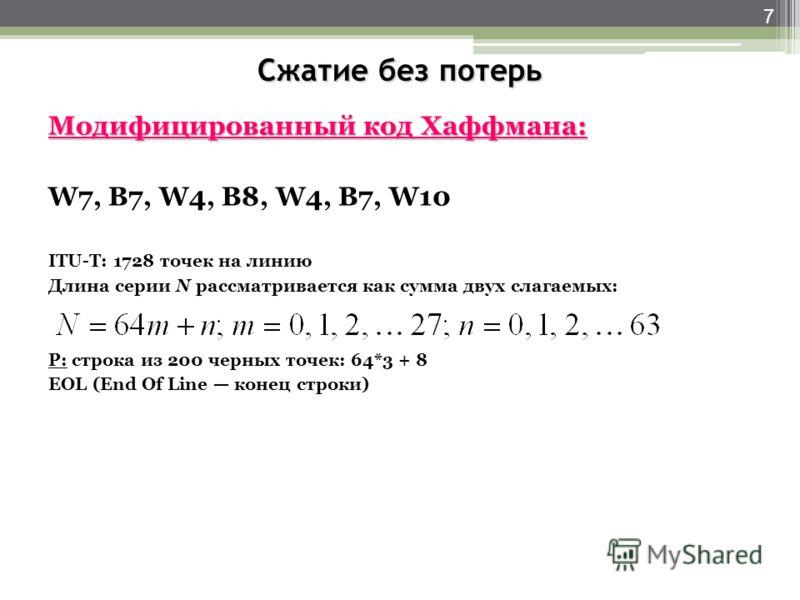 Сжатие без потерь Модифицированный код Хаффмана: W7, В7, W4, В8, W4, В7, W10 ITU-T: 1728 точек на линию Длина серии N рассматривается как сумма двух слагаемых: P: строка из 200 черных точек: 64*3 + 8 EOL (End Of Line конец строки) 7