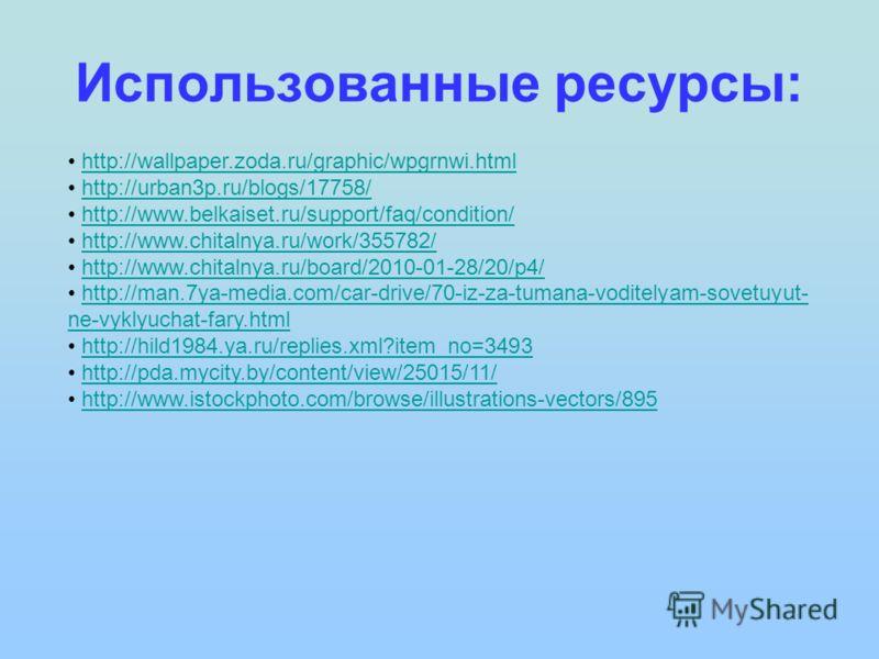 Использованные ресурсы: http://wallpaper.zoda.ru/graphic/wpgrnwi.html http://urban3p.ru/blogs/17758/ http://www.belkaiset.ru/support/faq/condition/ http://www.chitalnya.ru/work/355782/ http://www.chitalnya.ru/board/2010-01-28/20/p4/ http://man.7ya-me